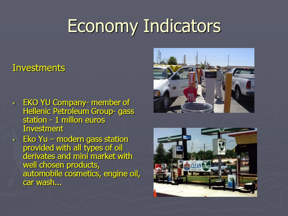 Economy Indicators Investments EKO YU Company- member of Hellenic Petroleum Group- gass station - 1 millon euros Investment EKO YU Company- member of Hellenic Petroleum Group- gass station - 1 millon euros Investment Eko Yu – modern gass station provided with all types of oil derivates and mini market with well chosen products, automobile cosmetics, engine oil, car wash...