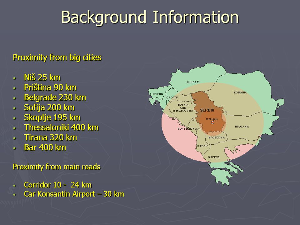 Background Information Proximity from big cities Niš 25 km Niš 25 km Priština 90 km Priština 90 km Belgrade 230 km Belgrade 230 km Sofija 200 km Sofij