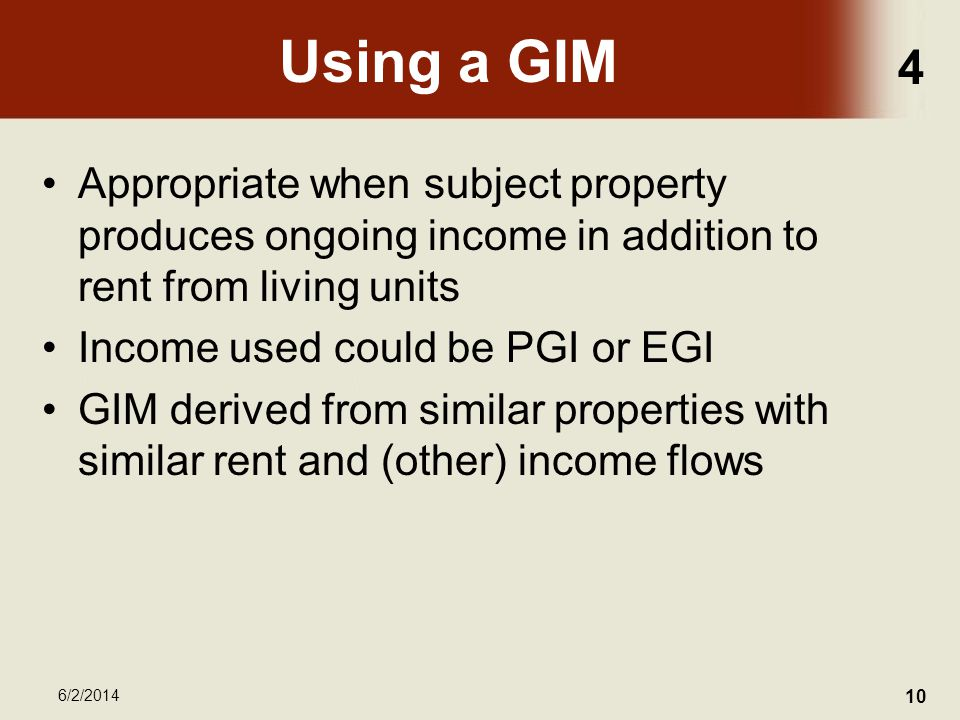 4 6/2/2014 10 Using a GIM Appropriate when subject property produces ongoing income in addition to rent from living units Income used could be PGI or EGI GIM derived from similar properties with similar rent and (other) income flows