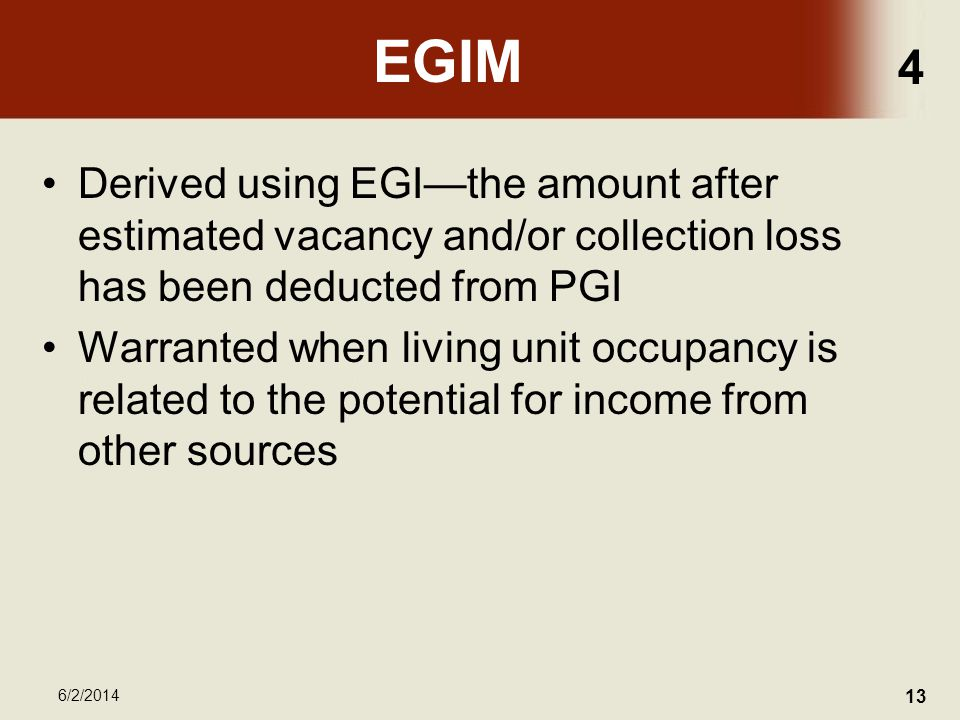4 6/2/2014 13 EGIM Derived using EGIthe amount after estimated vacancy and/or collection loss has been deducted from PGI Warranted when living unit occupancy is related to the potential for income from other sources