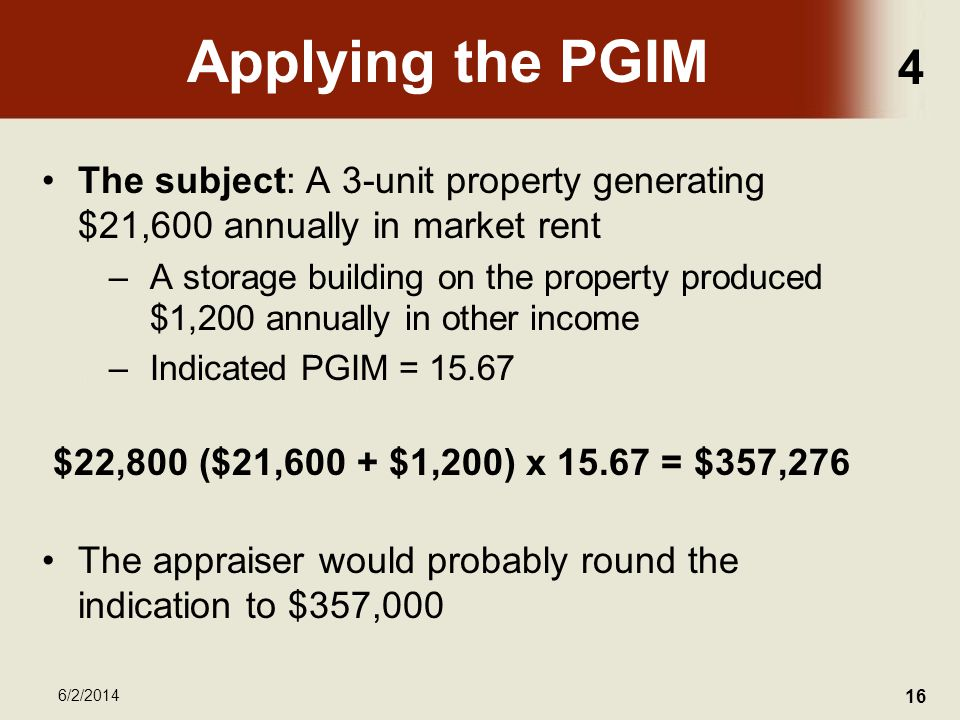 4 6/2/2014 16 Applying the PGIM The subject: A 3-unit property generating $21,600 annually in market rent –A storage building on the property produced $1,200 annually in other income –Indicated PGIM = 15.67 $22,800 ($21,600 + $1,200) x 15.67 = $357,276 The appraiser would probably round the indication to $357,000