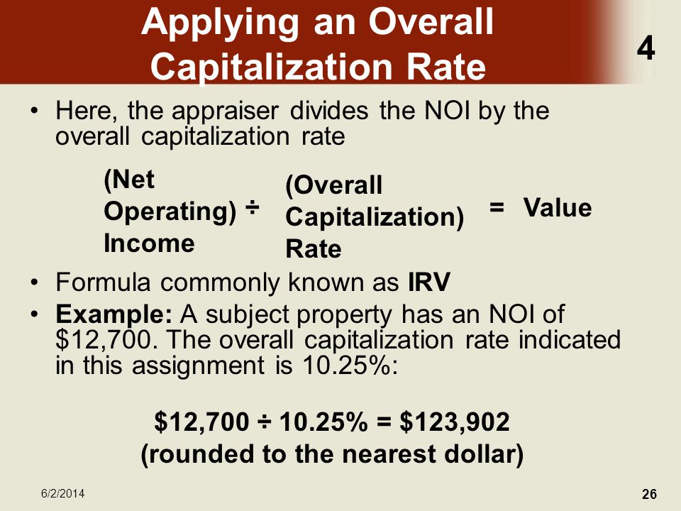 4 6/2/2014 26 Applying an Overall Capitalization Rate Here, the appraiser divides the NOI by the overall capitalization rate Formula commonly known as IRV Example: A subject property has an NOI of $12,700.