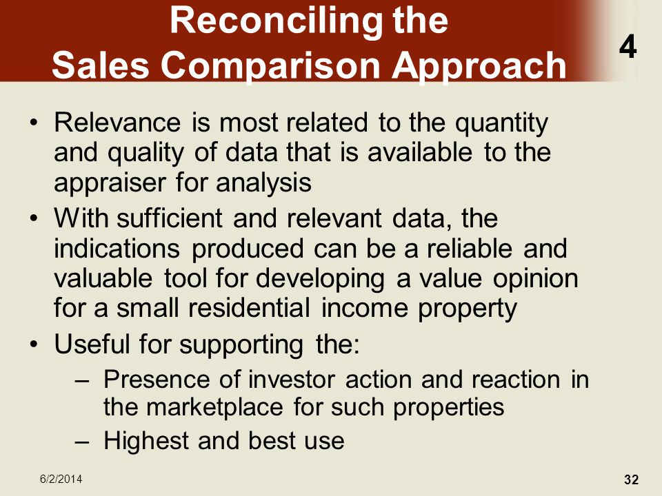 4 6/2/2014 32 Reconciling the Sales Comparison Approach Relevance is most related to the quantity and quality of data that is available to the appraiser for analysis With sufficient and relevant data, the indications produced can be a reliable and valuable tool for developing a value opinion for a small residential income property Useful for supporting the: –Presence of investor action and reaction in the marketplace for such properties –Highest and best use