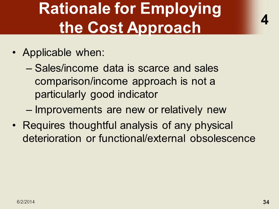 4 6/2/2014 34 Rationale for Employing the Cost Approach Applicable when: –Sales/income data is scarce and sales comparison/income approach is not a particularly good indicator –Improvements are new or relatively new Requires thoughtful analysis of any physical deterioration or functional/external obsolescence