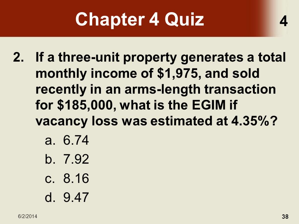 4 6/2/2014 38 Chapter 4 Quiz 2.If a three-unit property generates a total monthly income of $1,975, and sold recently in an arms-length transaction for $185,000, what is the EGIM if vacancy loss was estimated at 4.35%.