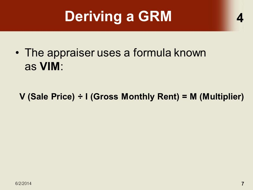 4 6/2/2014 7 Deriving a GRM The appraiser uses a formula known as VIM: V (Sale Price) ÷ I (Gross Monthly Rent) = M (Multiplier)