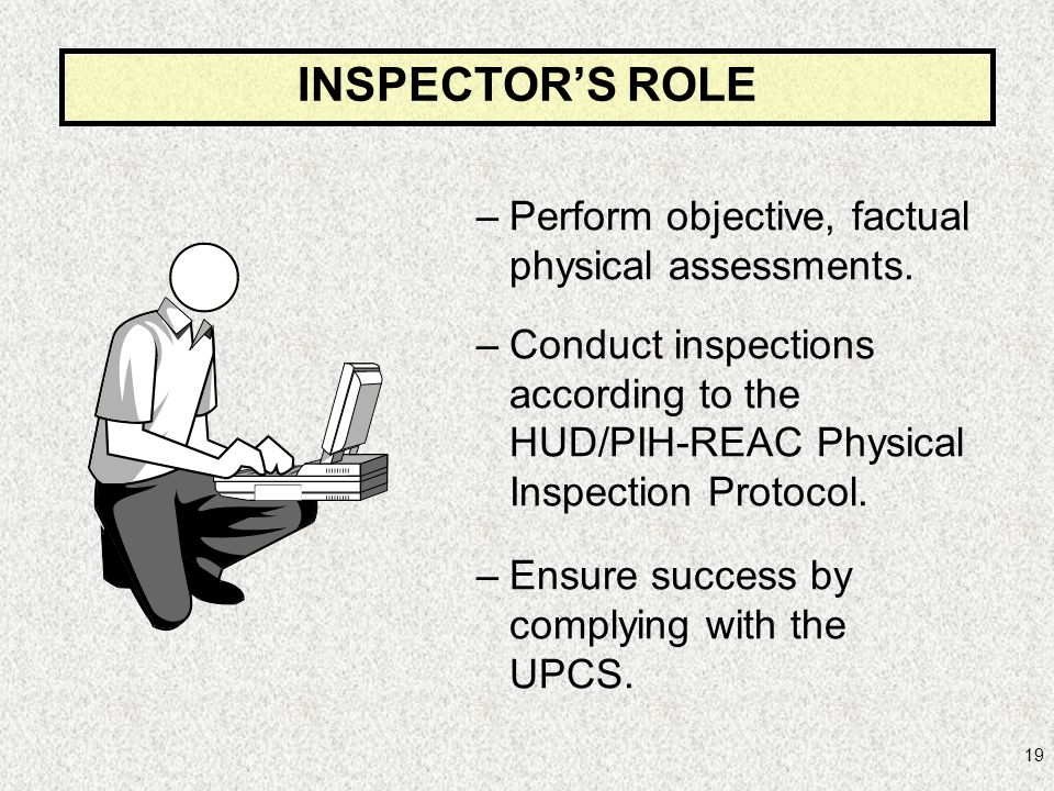 19 –Perform objective, factual physical assessments. –Conduct inspections according to the HUD/PIH-REAC Physical Inspection Protocol. –Ensure success