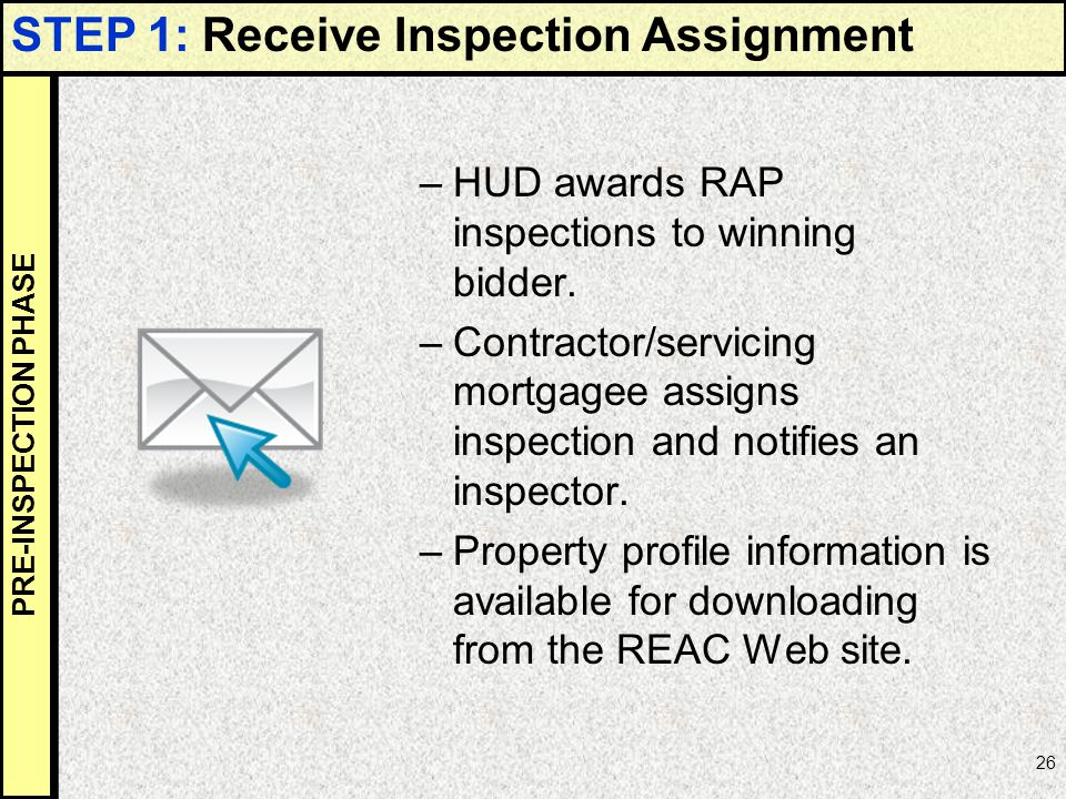 26 –HUD awards RAP inspections to winning bidder. –Contractor/servicing mortgagee assigns inspection and notifies an inspector. –Property profile info