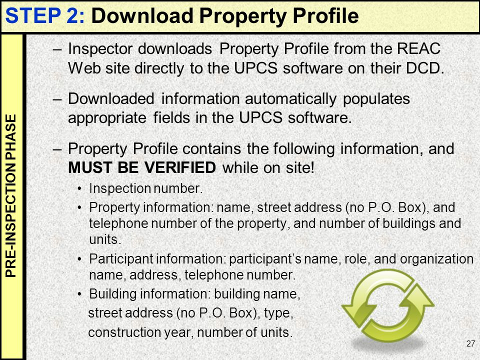 27 PRE-INSPECTION PHASE –Inspector downloads Property Profile from the REAC Web site directly to the UPCS software on their DCD. –Downloaded informati