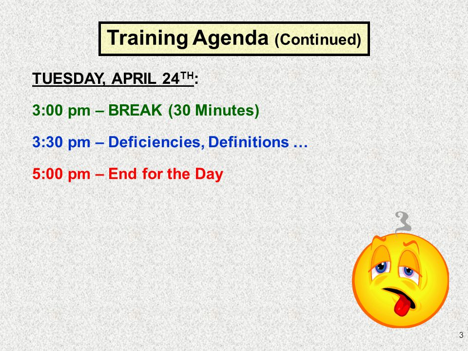 3 Training Agenda (Continued) TUESDAY, APRIL 24 TH : 3:00 pm – BREAK (30 Minutes) 3:30 pm – Deficiencies, Definitions … 5:00 pm – End for the Day
