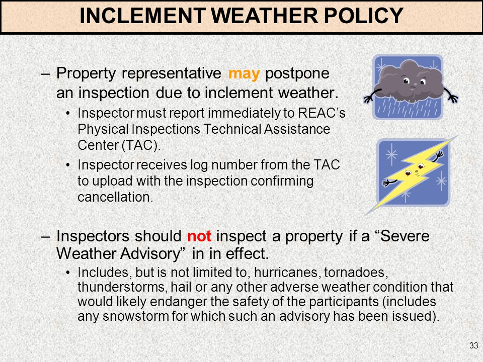 33 –Property representative may postpone an inspection due to inclement weather. Inspector must report immediately to REACs Physical Inspections Techn
