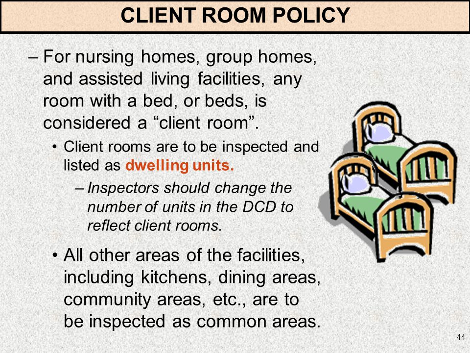 44 –For nursing homes, group homes, and assisted living facilities, any room with a bed, or beds, is considered a client room. Client rooms are to be