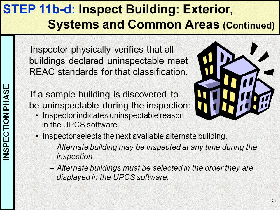 56 –Inspector physically verifies that all buildings declared uninspectable meet REAC standards for that classification. –If a sample building is disc