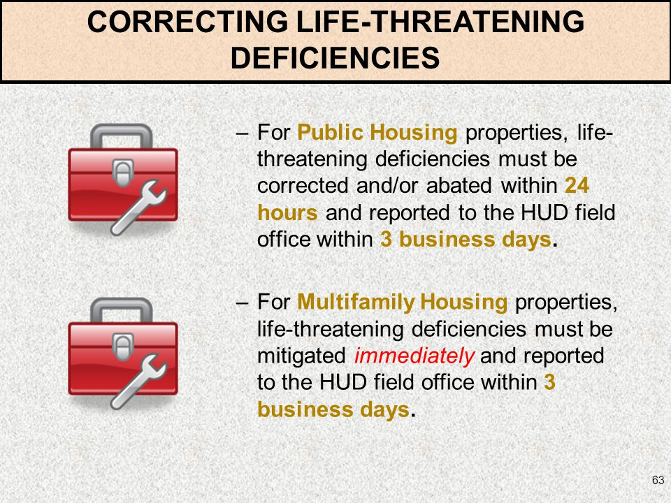 63 –For Public Housing properties, life- threatening deficiencies must be corrected and/or abated within 24 hours and reported to the HUD field office