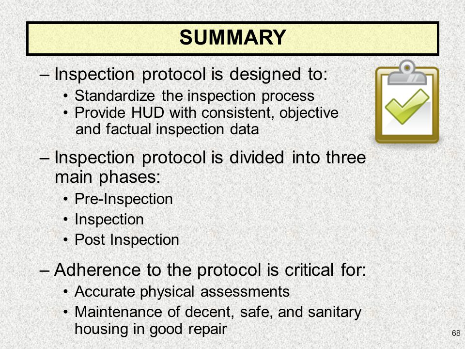68 –Inspection protocol is designed to: Standardize the inspection process Provide HUD with consistent, objective and factual inspection data –Inspect