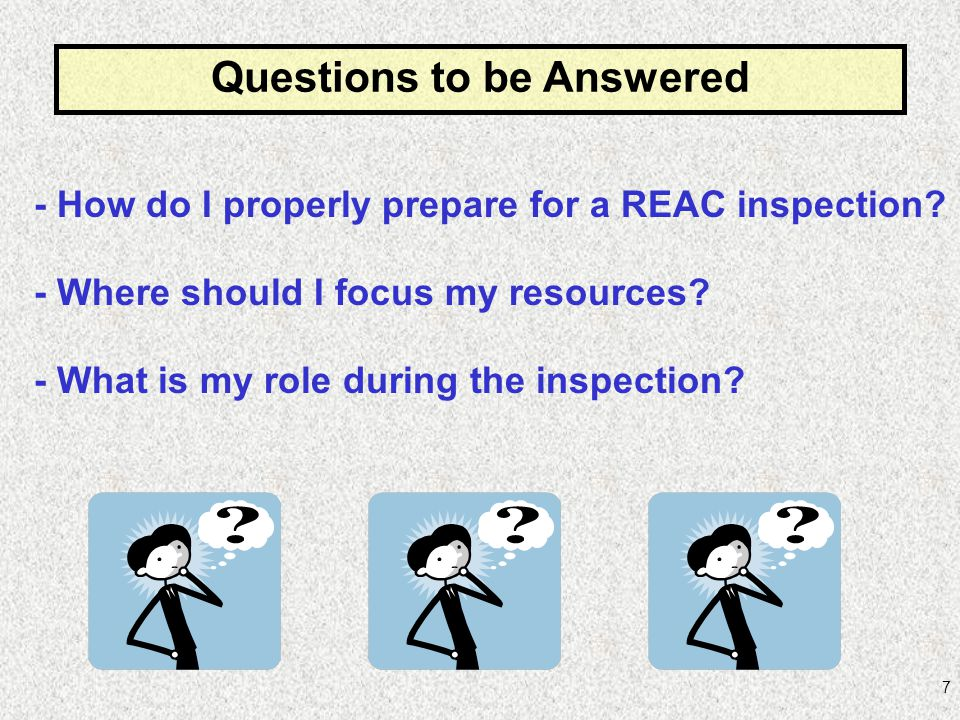 7 - How do I properly prepare for a REAC inspection? Questions to be Answered - Where should I focus my resources? - What is my role during the inspec