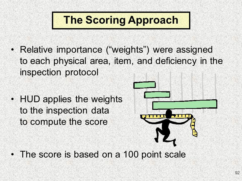92 Relative importance (weights) were assigned to each physical area, item, and deficiency in the inspection protocol HUD applies the weights to the i