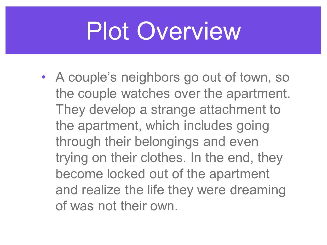 Plot Overview A couples neighbors go out of town, so the couple watches over the apartment. They develop a strange attachment to the apartment, which