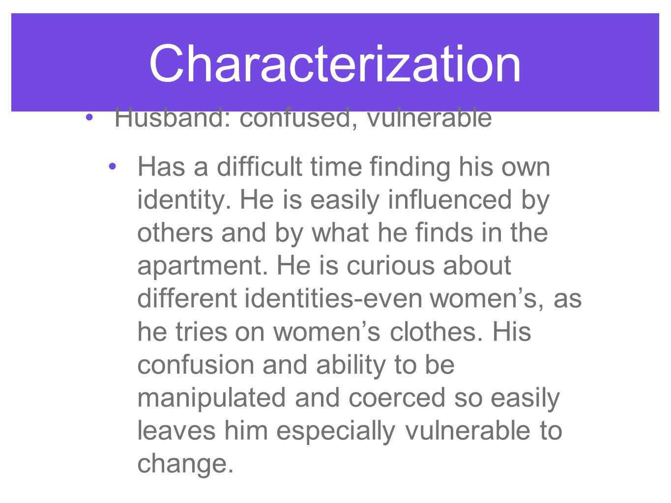 Characterization Husband: confused, vulnerable Has a difficult time finding his own identity. He is easily influenced by others and by what he finds i