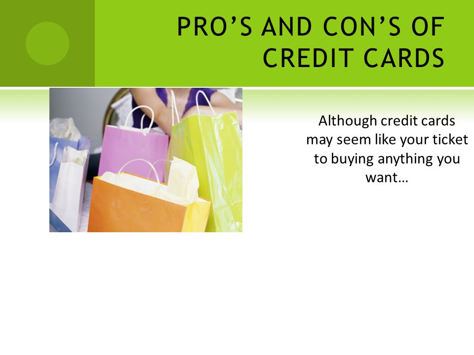 PROS AND CONS OF CREDIT CARDS Although credit cards may seem like your ticket to buying anything you want…