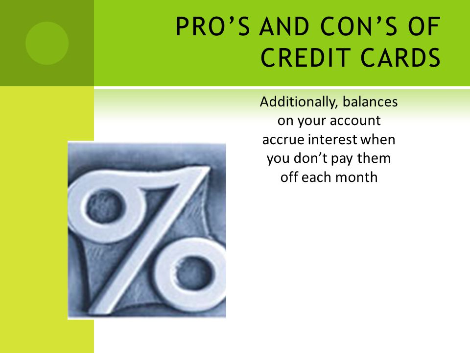 Additionally, balances on your account accrue interest when you dont pay them off each month PROS AND CONS OF CREDIT CARDS