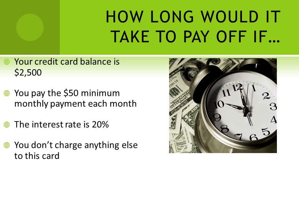 HOW LONG WOULD IT TAKE TO PAY OFF IF… Your credit card balance is $2,500 You pay the $50 minimum monthly payment each month The interest rate is 20% You dont charge anything else to this card