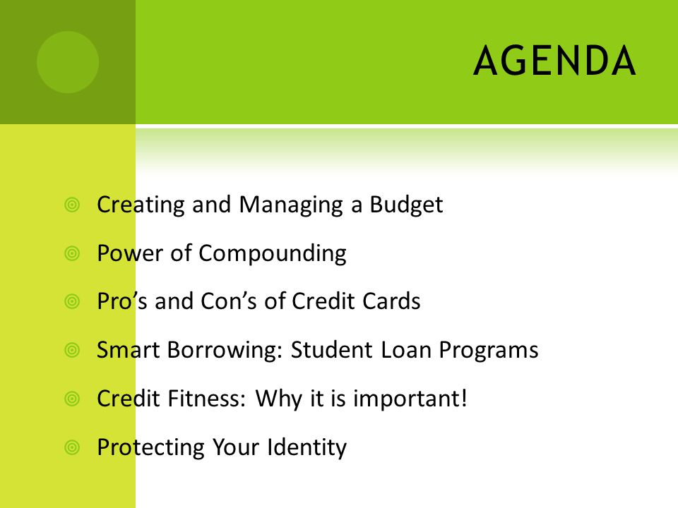 AGENDA Creating and Managing a Budget Power of Compounding Pros and Cons of Credit Cards Smart Borrowing: Student Loan Programs Credit Fitness: Why it is important.