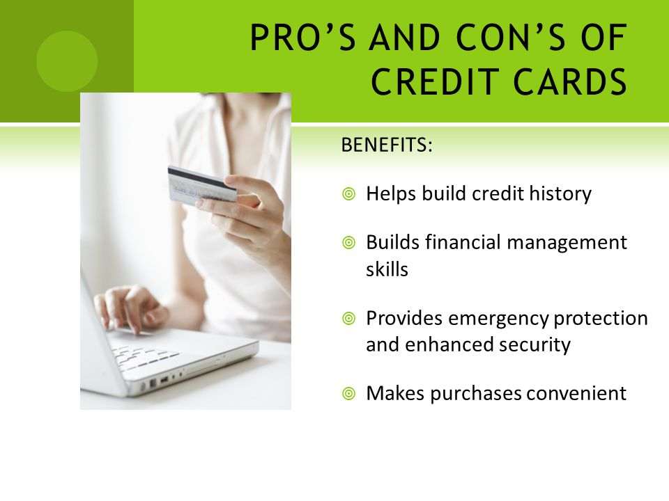 BENEFITS: Helps build credit history Builds financial management skills Provides emergency protection and enhanced security Makes purchases convenient