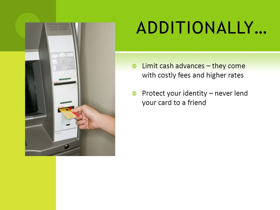 ADDITIONALLY… Limit cash advances – they come with costly fees and higher rates Protect your identity – never lend your card to a friend