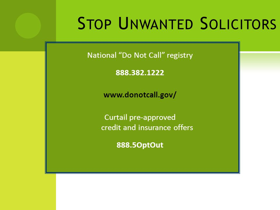 S TOP U NWANTED S OLICITORS National Do Not Call registry 888.382.1222 www.donotcall.gov/ Curtail pre-approved credit and insurance offers 888.5OptOut