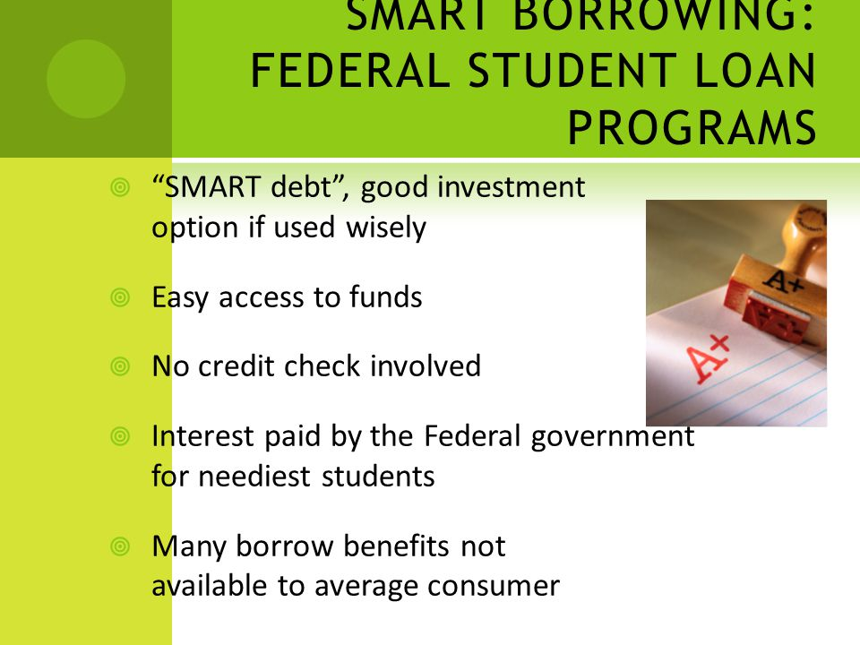 SMART BORROWING: FEDERAL STUDENT LOAN PROGRAMS SMART debt, good investment option if used wisely Easy access to funds No credit check involved Interest paid by the Federal government for neediest students Many borrow benefits not available to average consumer