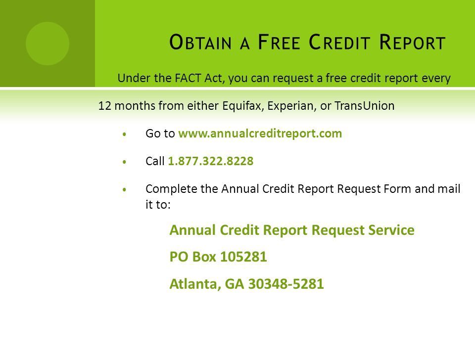 O BTAIN A F REE C REDIT R EPORT Under the FACT Act, you can request a free credit report every 12 months from either Equifax, Experian, or TransUnion Go to www.annualcreditreport.com Call 1.877.322.8228 Complete the Annual Credit Report Request Form and mail it to: Annual Credit Report Request Service PO Box 105281 Atlanta, GA 30348-5281