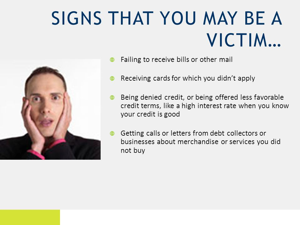SIGNS THAT YOU MAY BE A VICTIM… Failing to receive bills or other mail Receiving cards for which you didnt apply Being denied credit, or being offered less favorable credit terms, like a high interest rate when you know your credit is good Getting calls or letters from debt collectors or businesses about merchandise or services you did not buy