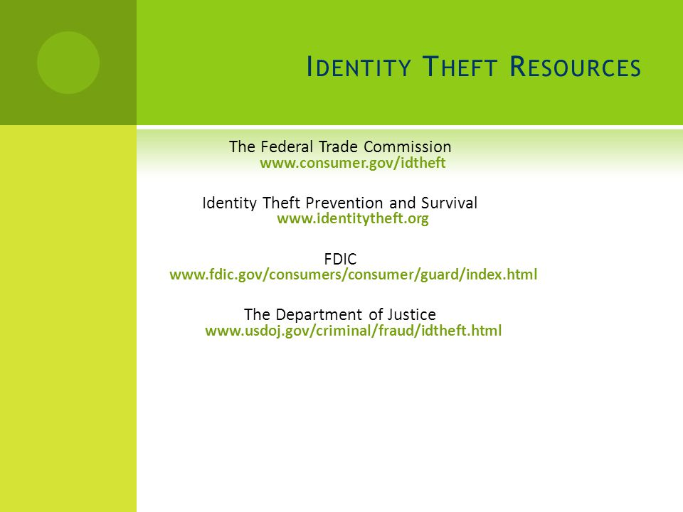 I DENTITY T HEFT R ESOURCES The Federal Trade Commission www.consumer.gov/idtheft Identity Theft Prevention and Survival www.identitytheft.org FDIC www.fdic.gov/consumers/consumer/guard/index.html The Department of Justice www.usdoj.gov/criminal/fraud/idtheft.html