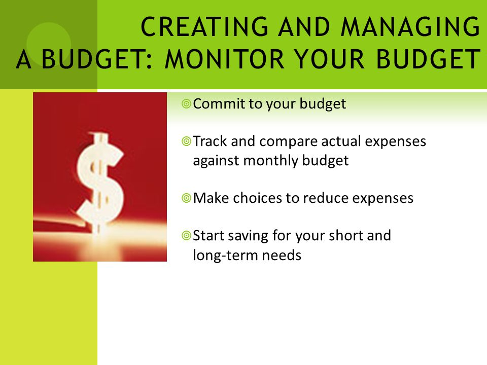 CREATING AND MANAGING A BUDGET: MONITOR YOUR BUDGET Commit to your budget Track and compare actual expenses against monthly budget Make choices to reduce expenses Start saving for your short and long-term needs