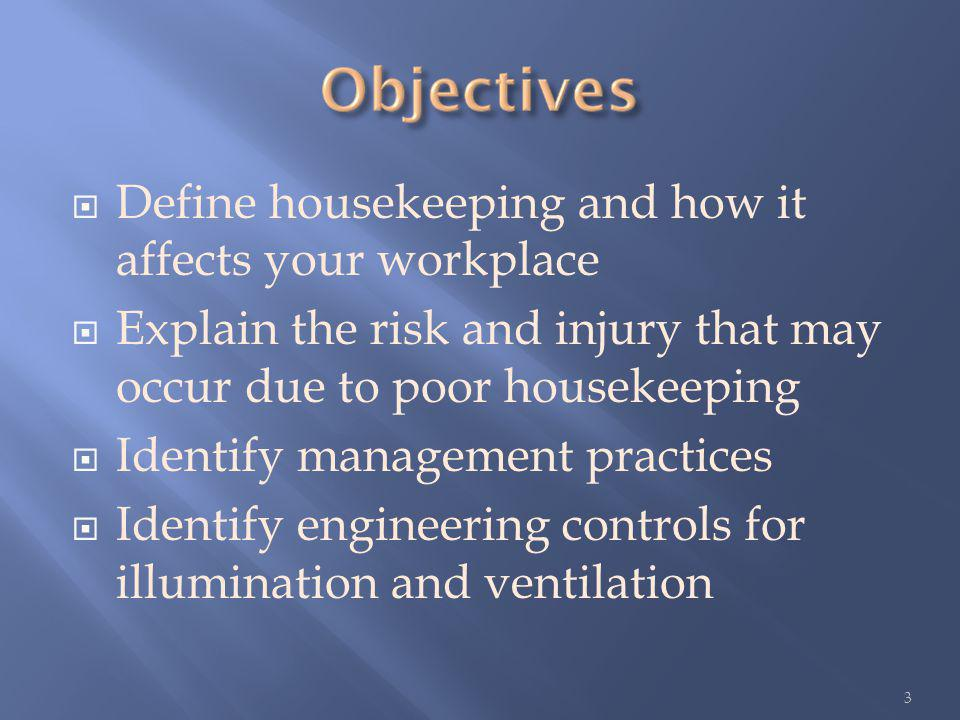 Define housekeeping and how it affects your workplace Explain the risk and injury that may occur due to poor housekeeping Identify management practices Identify engineering controls for illumination and ventilation 3