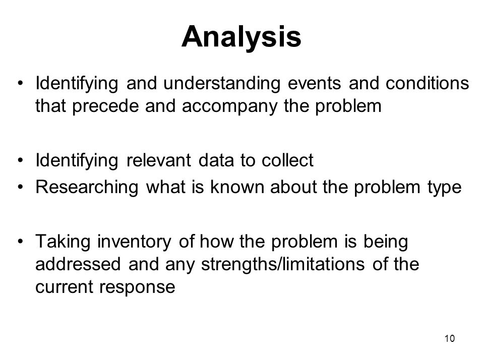 10 Analysis Identifying and understanding events and conditions that precede and accompany the problem Identifying relevant data to collect Researchin