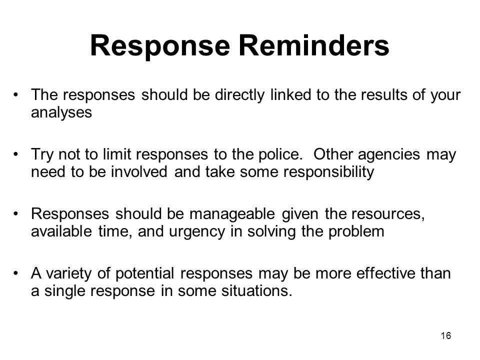 16 Response Reminders The responses should be directly linked to the results of your analyses Try not to limit responses to the police. Other agencies