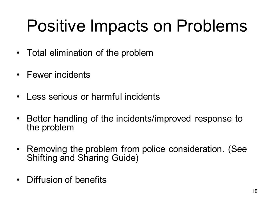 18 Positive Impacts on Problems Total elimination of the problem Fewer incidents Less serious or harmful incidents Better handling of the incidents/im