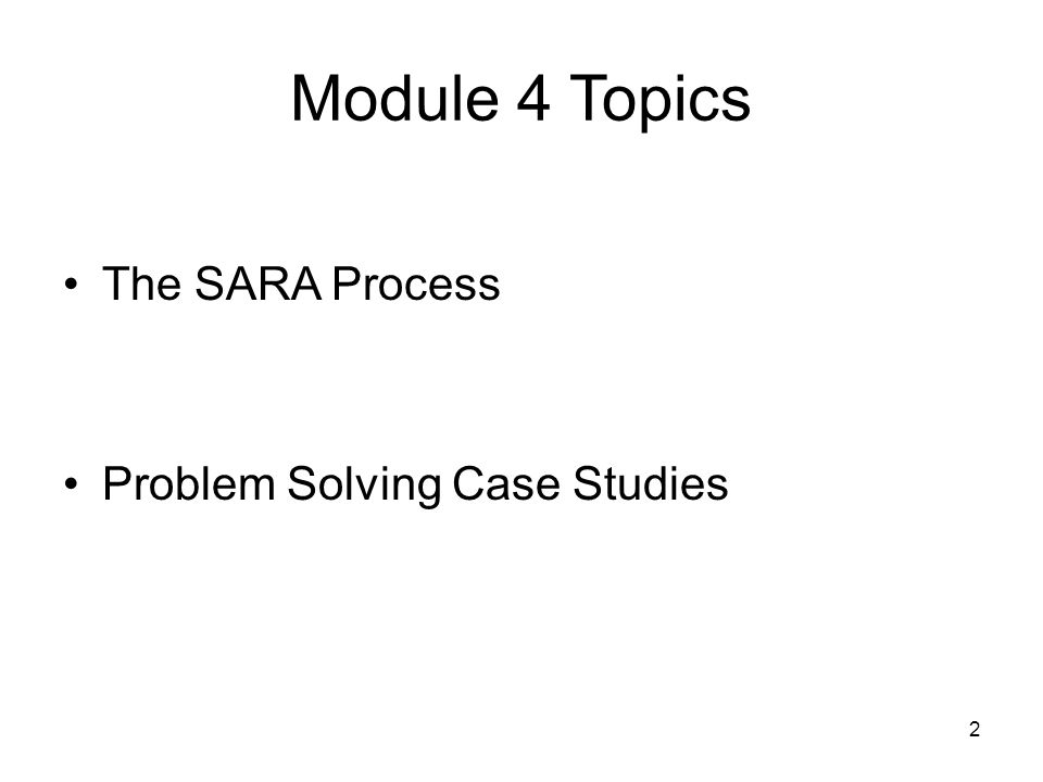 2 Module 4 Topics The SARA Process Problem Solving Case Studies