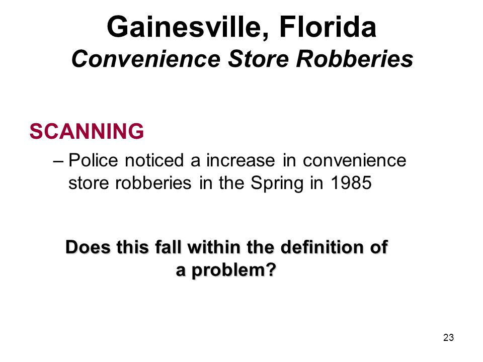 23 Gainesville, Florida Convenience Store Robberies SCANNING –Police noticed a increase in convenience store robberies in the Spring in 1985 Does this