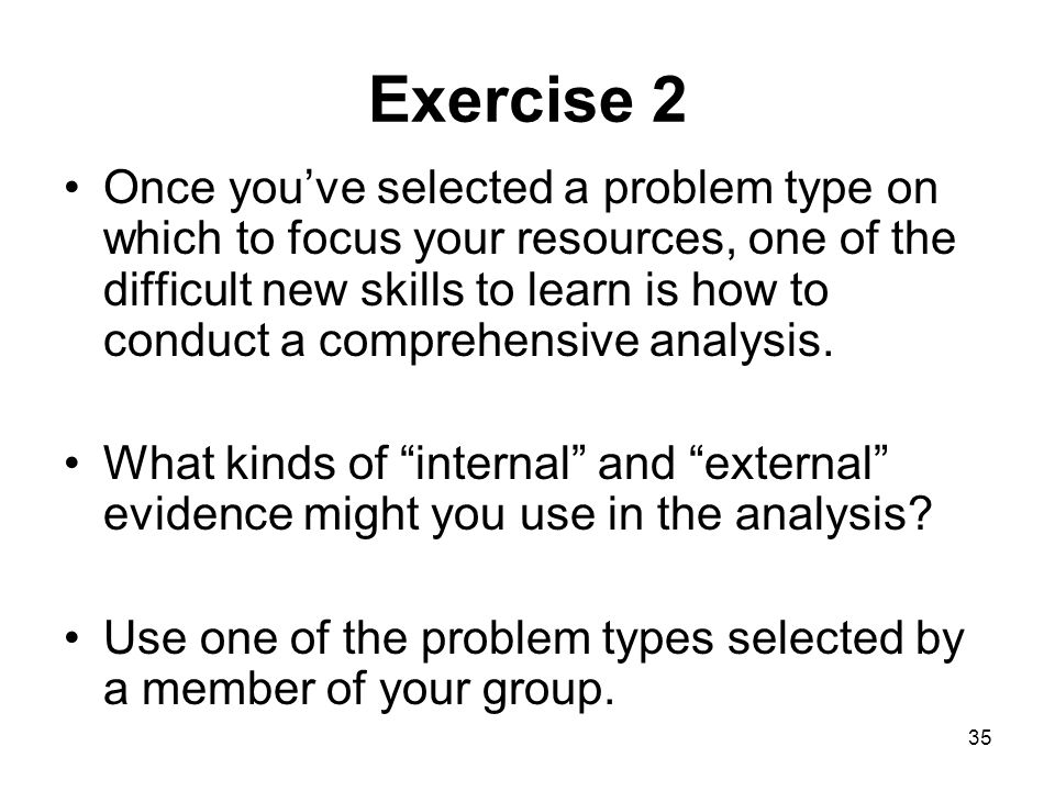35 Exercise 2 Once youve selected a problem type on which to focus your resources, one of the difficult new skills to learn is how to conduct a compre
