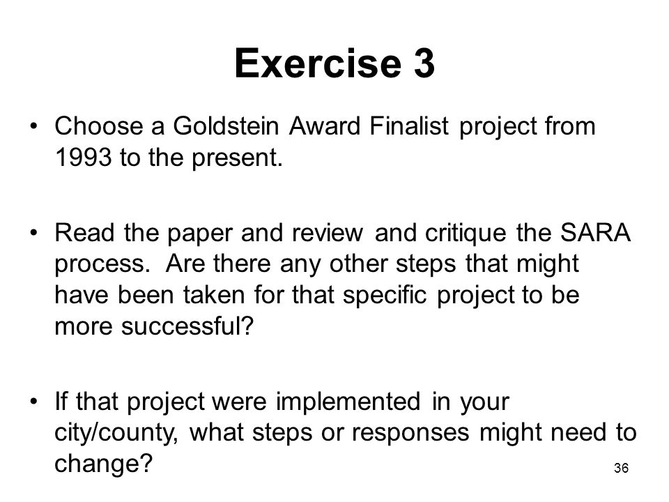 36 Exercise 3 Choose a Goldstein Award Finalist project from 1993 to the present. Read the paper and review and critique the SARA process. Are there a