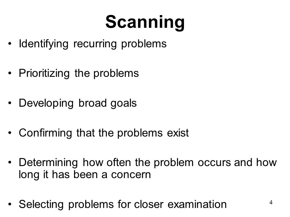 4 Scanning Identifying recurring problems Prioritizing the problems Developing broad goals Confirming that the problems exist Determining how often th