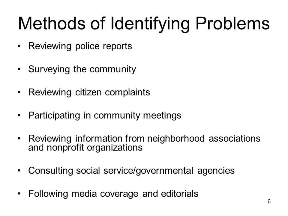 6 Methods of Identifying Problems Reviewing police reports Surveying the community Reviewing citizen complaints Participating in community meetings Re