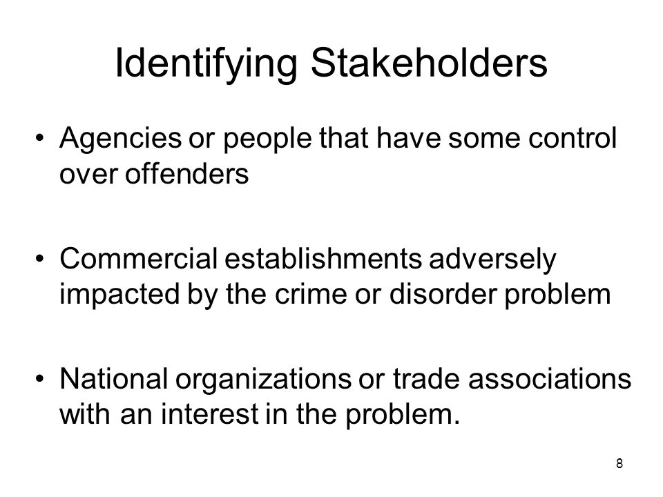 8 Identifying Stakeholders Agencies or people that have some control over offenders Commercial establishments adversely impacted by the crime or disor