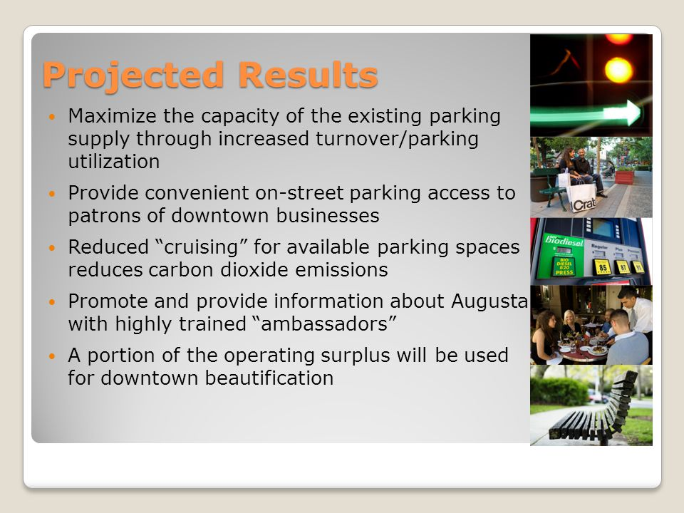 Projected Results Maximize the capacity of the existing parking supply through increased turnover/parking utilization Provide convenient on-street parking access to patrons of downtown businesses Reduced cruising for available parking spaces reduces carbon dioxide emissions Promote and provide information about Augusta with highly trained ambassadors A portion of the operating surplus will be used for downtown beautification