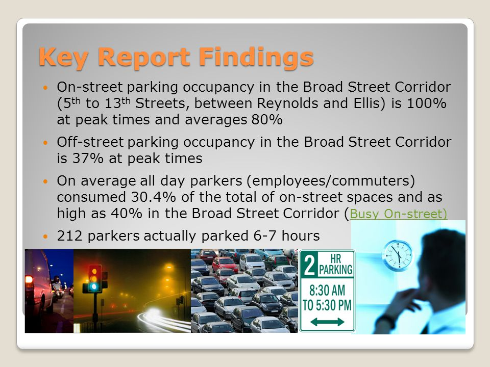 Key Report Findings On-street parking occupancy in the Broad Street Corridor (5 th to 13 th Streets, between Reynolds and Ellis) is 100% at peak times and averages 80% Off-street parking occupancy in the Broad Street Corridor is 37% at peak times On average all day parkers (employees/commuters) consumed 30.4% of the total of on-street spaces and as high as 40% in the Broad Street Corridor ( Busy On-street) Busy On-street) 212 parkers actually parked 6-7 hours