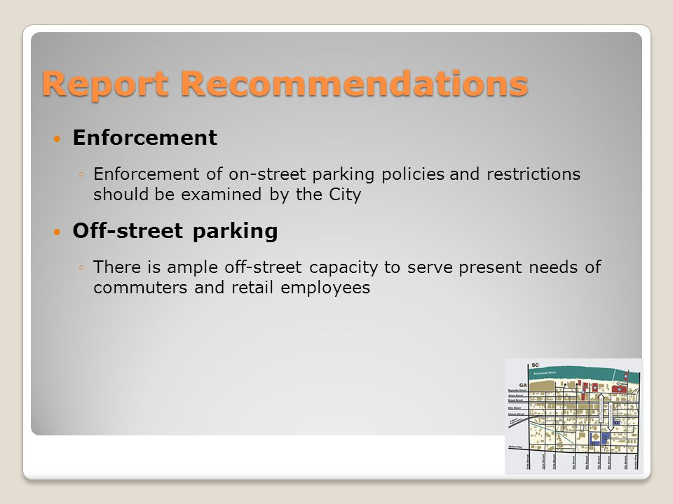 Report Recommendations Enforcement Enforcement of on-street parking policies and restrictions should be examined by the City Off-street parking There is ample off-street capacity to serve present needs of commuters and retail employees