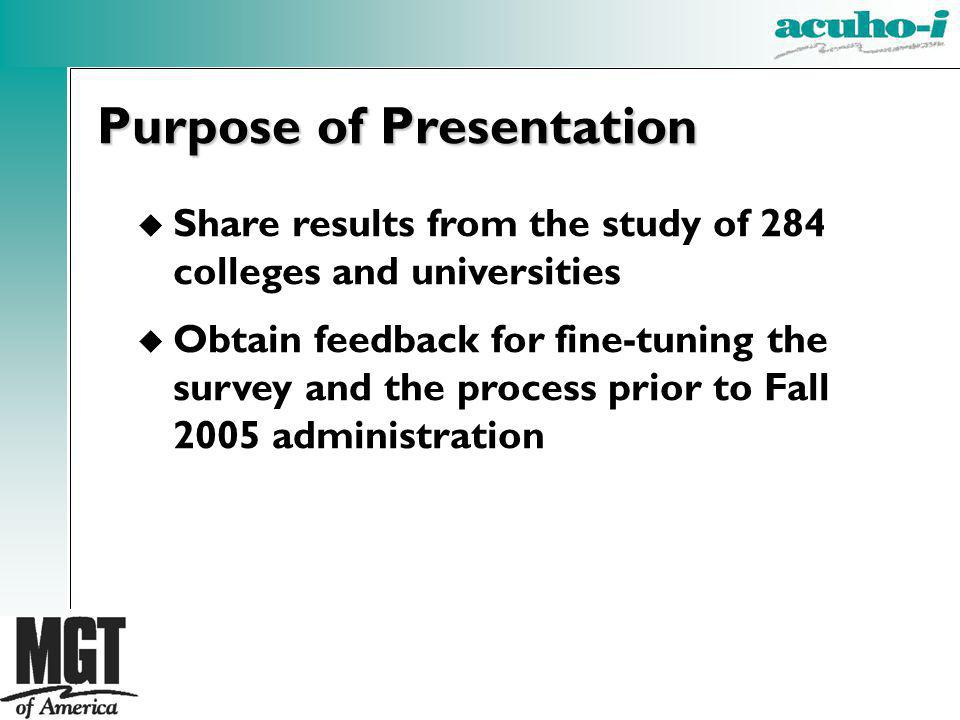 u Share results from the study of 284 colleges and universities u Obtain feedback for fine-tuning the survey and the process prior to Fall 2005 administration Purpose of Presentation